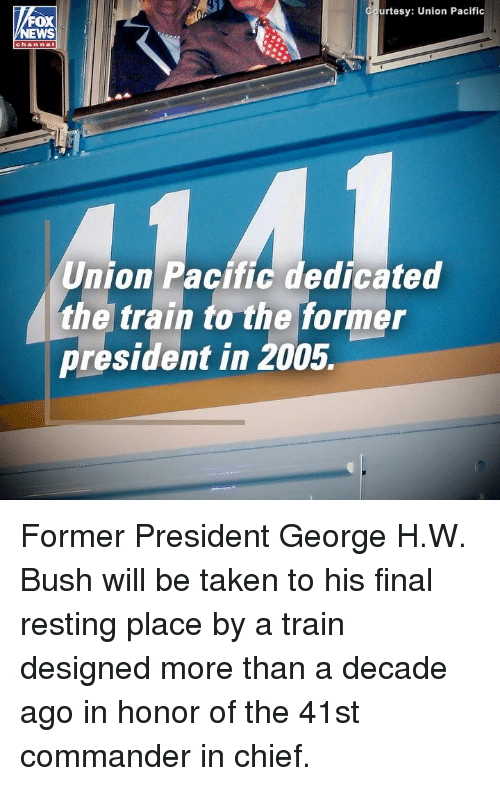 Memes, Taken, and Train: urtesy: Union Pacific  OX  channel  Union Pacific dedicated  the train to the former  president in 2005. Former President George H.W. Bush will be taken to his final resting place by a train designed more than a decade ago in honor of the 41st commander in chief.