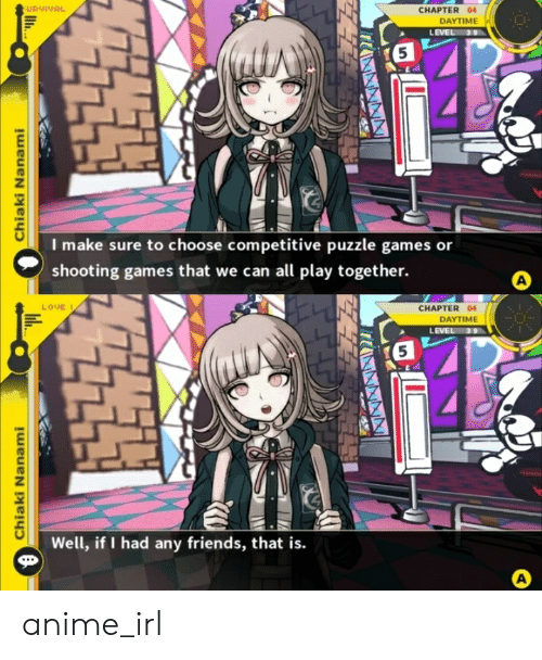 Nanami: URVIVAL  CHAPTER 04  DAYTIME  LEVEL  39  5  I make sure to choose competitive puzzle games or  shooting games that we can all play together.  A  LOUE  CHAPTER 04  DAYTIME  LEVEL 39  5  Well, if I had any friends, that is.  A  Chiaki Nanami  Chiaki Nanami  ll..  i anime_irl