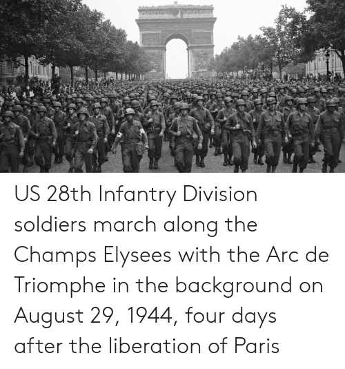 Soldiers, Paris, and Arc: US 28th Infantry Division soldiers march along the Champs Elysees with the Arc de Triomphe in the background on August 29, 1944, four days after the liberation of Paris