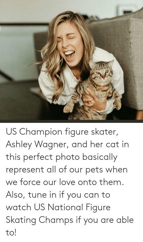 champs: US Champion figure skater, Ashley Wagner, and her cat in this perfect photo basically represent all of our pets when we force our love onto them. Also, tune in if you can to watch US National Figure Skating Champs if you are able to!