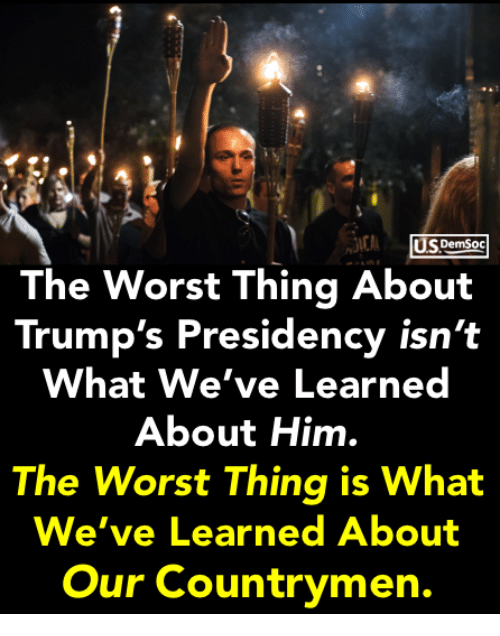 The Worst, Him, and Thing: US DemSoc  The Worst Thing About  Trump's Presidency isn't  What We've Learned  About Him.  The Worst Thing is What  We've Learned About  Our Countrymen.