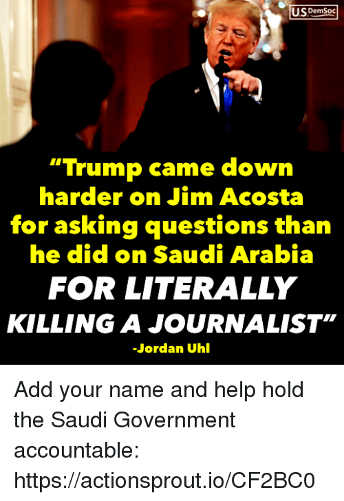 """Help, Jordan, and Saudi Arabia: US DemSoc  """"Trump came down  harder on Jim Acosta  for asking questions than  he did on Saudi Arabia  FOR LITERALLY  KILLING A JOURNALIST""""  Jordan Uhl Add your name and help hold the Saudi Government accountable: https://actionsprout.io/CF2BC0"""
