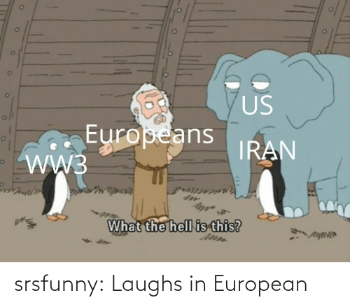 ww3: US  Europeans  WW3  IRAN  What the hell is this? srsfunny:  Laughs in European