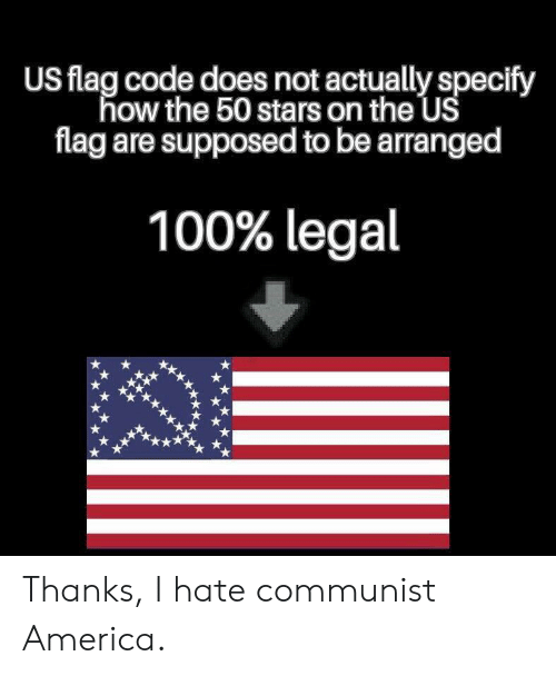 America, Stars, and Communist: US flag code does not actually specify  how the 50 stars on the US  flag are supposed to be arranged  100% legal Thanks, I hate communist America.