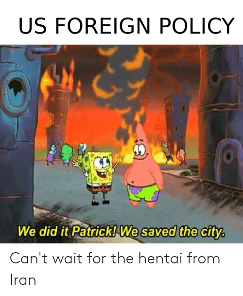 We Did It Patrick We Saved The City: US FOREIGN POLICY  We did it Patrick! We saved the city. Can't wait for the hentai from Iran