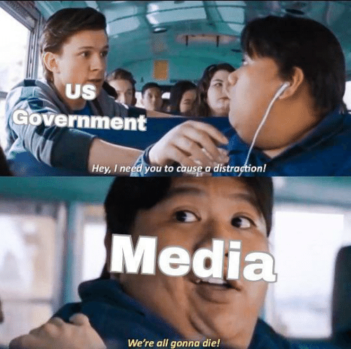 Government, Media, and Us Government: US  Government  Hey, I need you to cause a distraction!  Media  We're all gonna die!