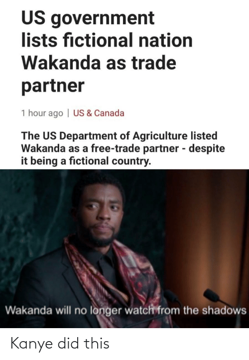 Kanye: US government  lists fictional nation  Wakanda as trade  partner  1 hour ago | US & Canada  The US Department of Agriculture listed  Wakanda as a free-trade partner - despite  it being a fictional country.  %3D  Wakanda will no longer watch from the shadows Kanye did this