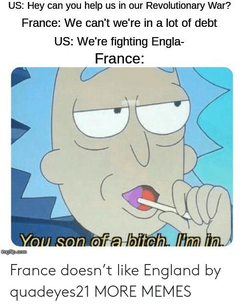 Bitch, Dank, and England: US: Hey can you help us in our Revolutionary War?  France: We can't we're in a lot of debt  US: We're fighting Engla  France:  You son of a bitch. Hm in.  mgfip.com France doesn't like England by quadeyes21 MORE MEMES