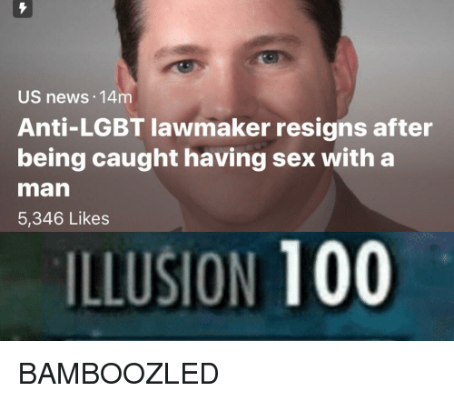 Anti Lgbt: US news 14m  Anti-LGBT lawmaker resigns after  being caught having sex with a  man  5,346 Likes  ILLUSION 100 <p>BAMBOOZLED</p>