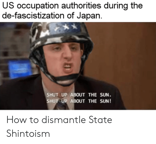 occupation: US occupation authorities during the  de-fascistization of Japan  SHUT UP ABOUT THE SUN.  SHUT UP ABOUT THE SUN! How to dismantle State Shintoism