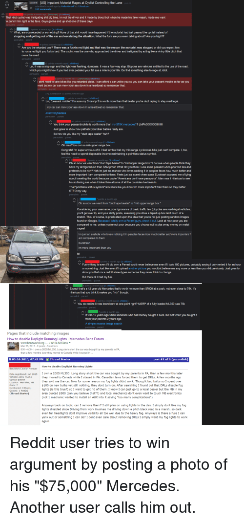 """Littled: US  Rag  g the L  That idiot cyclist  instigating shit big time. Im not the driver and it made by blood boil  wh  right in the fa  retard  ng? N  happe  just pa  stopping and getting  the car and escalating the situation. What the fuck are you even talking about? Are you high??  Are y  Th  fuck  d light  d that  otorist  stopped  did  rd. The cycl  hed th  ed by  g like a whiny littl  h that  owns the road.  p. Bicyc  to th  h yo  idiot  l dont  need to take bikes like you retarded plebs. I can afford a car unlike you so you can take your peasant mobile as far as you  artbeat so remember that  can mow your ass  Lol, """"p  my Crossrip  beater you'  to Sta  You think your peasantmobile is worth more than my  LMFAOOOOO  Just goes to show how pathetic you biker babies really are  So how do you like my """"duct tape be  huh?  Oh man! You own a mid upper range box  feel  pend disp  status symbol  g a p  Oh  pe beater  s poor but lies and  my all fig  ut than BAM  What did  think  nt pretends to be rich? Nah lm just an asshole who loves rubbing it in people  h bett  ed to th  et wh  Eurotrash  of lyi  ut tra  ng th  te """"Am  rts"""". M  his stuttering a  when linked him albums of all the countries lve been in.  That pointless status symbol ts idiots like you know im more important than them so they better  GTFO my way  Oh so now we went from """"duct tape beater"""" to """"mid u  range bo  Considering your username, your ignorance of basic traffic law (bicycles are road-legal vehicles  you'll get over it), and your s  itty posts.  assuming youdrive a taped up box isn't much of  stretch. T  that you'  posting  found on Google  guys  compared to me. unless you're not poor because  u choose not to piss away money on metal  s how much better and more important I  pared to th  Eurotrash  portant  Funny thing  00 pictu  nly rented it for  or thing.  Just like even ifl upload a  re you wouldnt believe me any more or less than you did previously. Just goes to  show you that  once reddit st"""