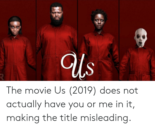 Movie, You, and Making: Us The movie Us (2019) does not actually have you or me in it, making the title misleading.