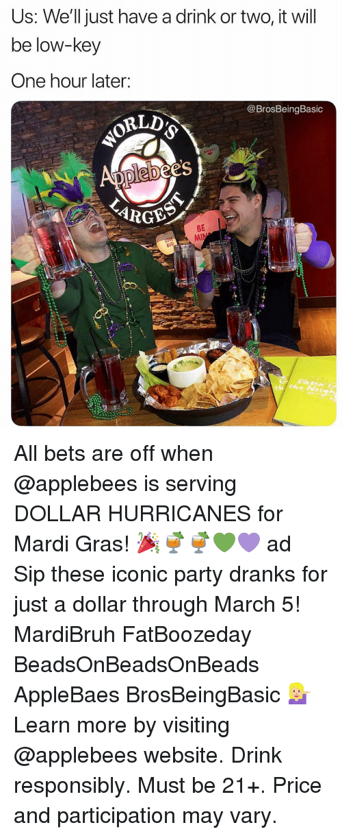 Applebee's: Us: We'll just have a drink or two, it will  be low-key  One hour later:  @BrosBeingBasic  es  BE All bets are off when @applebees is serving DOLLAR HURRICANES for Mardi Gras! 🎉🍹🍹💚💜 ad Sip these iconic party dranks for just a dollar through March 5! MardiBruh FatBoozeday BeadsOnBeadsOnBeads AppleBaes BrosBeingBasic 💁🏼 Learn more by visiting @applebees website. Drink responsibly. Must be 21+. Price and participation may vary.