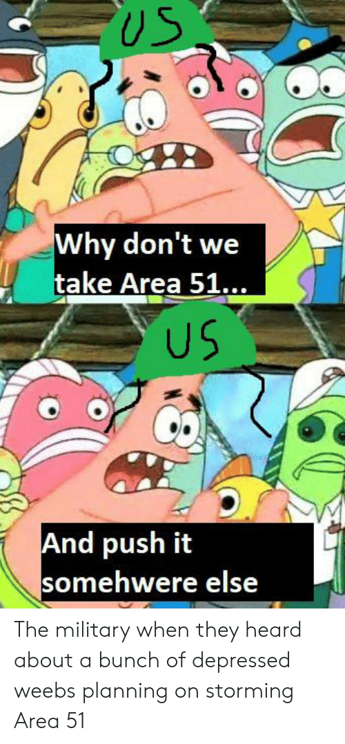 Military, Area 51, and Push: US  Why don't we  take Area 51...  US  And push it  somehwere else The military when they heard about a bunch of depressed weebs planning on storming Area 51