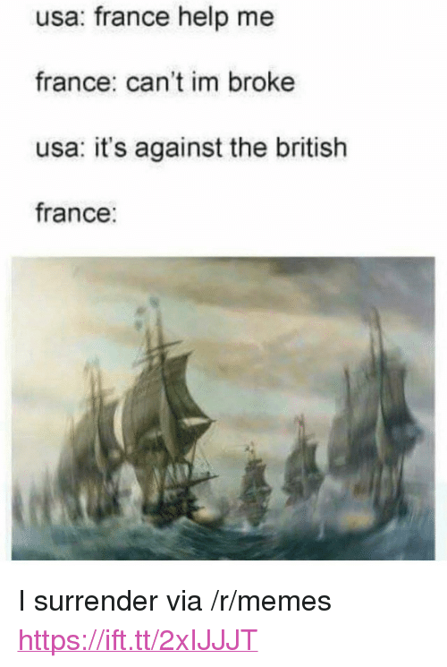 "Memes, France, and Help: usa: france help me  france: can't im broke  usa: it's against the british  france: <p>I surrender via /r/memes <a href=""https://ift.tt/2xIJJJT"">https://ift.tt/2xIJJJT</a></p>"