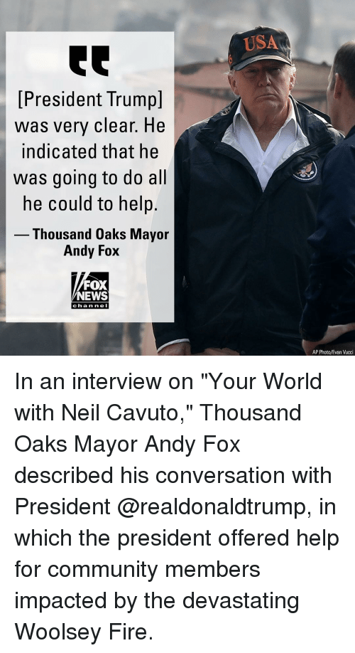 """Community, Fire, and Memes: USA  [President Trumpl  was very clear. He  indicated that he  was going to do all  he could to help.  Thousand Oaks Mayor  Andy Fox  FOX  NEWS  chan ne I  AP Photo/Evan Vucci In an interview on """"Your World with Neil Cavuto,"""" Thousand Oaks Mayor Andy Fox described his conversation with President @realdonaldtrump, in which the president offered help for community members impacted by the devastating Woolsey Fire."""