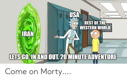 minute: USA  REST OF THE  A WESTERN WORLD  IRAN  LETS GO. IN AND OUT. 20 MINUTE ADVENTURE Come on Morty….