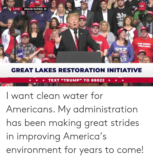 "America, Live, and Text: USA  rRt  LIVE  GRAND RAPIDS, MI  TRU  LIKE  AN  GREAT LAKES RESTORATION INITIATIVE  TEXT ""TRUMP"" TO 88022 I want clean water for Americans. My administration has been making great strides in improving America's environment for years to come!"