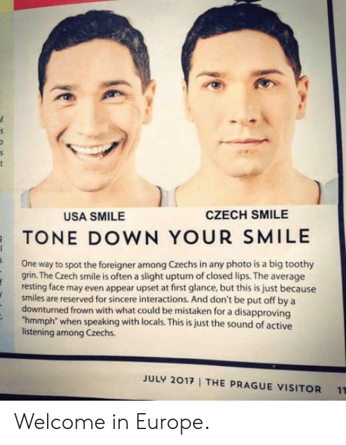"""Frowned: USA SMILE  CZECH SMILE  TONE DOWN YOUR SMILE  One way to spot the foreigner among Czechs in any photo is a big toothy  grin. The Czech smile is often a slight upturn of closed lips. The average  resting face may even appear upset at first glance, but this is just because  smiles are reserved for sincere interactions. And don't be put off by a  downturned frown with what could be mistaken for a disapproving  """"hmmph"""" when speaking with locals. This is just the sound of active  listening among Czechs.  JULY 2017  THE PRAGUE VISITOR  11 Welcome in Europe."""