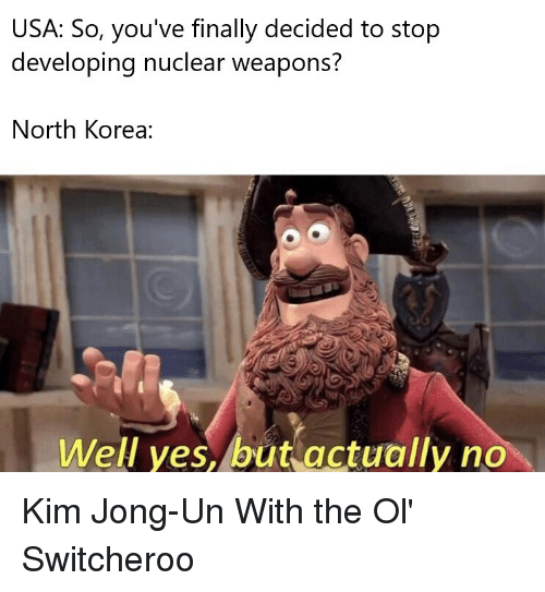 Kim Jong-Un, North Korea, and Reddit: USA: So, you've finally decided to stop  developing nuclear weapons?  North Korea:  Well yes, but actually no