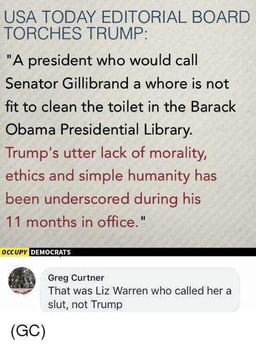 """Memes, Obama, and Barack Obama: USA TODAY EDITORIAL BOARD  TORCHES TRUMP  """"A president who would call  Senator Gillibrand a whore is not  fit to clean the toilet in the Barack  Obama Presidential Library.  Trump's utter lack of morality,  ethics and simple humanity has  been underscored during his  11 months in office.""""  oCCUPY DEMOCRATS  Greg Curtner  That was Liz Warren who called her a  slut, not Trump (GC)"""