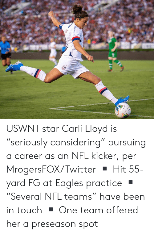 "Carli: USA USWNT star Carli Lloyd is ""seriously considering"" pursuing a career as an NFL kicker, per MrogersFOX/Twitter  ▪️ Hit 55-yard FG at Eagles practice ▪️""Several NFL teams"" have been in touch ▪️ One team offered her a preseason spot"