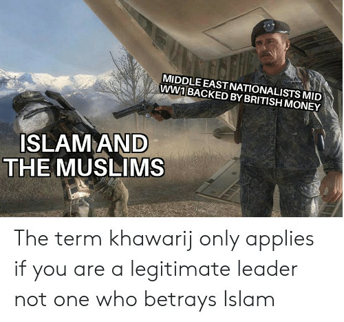 Money, Islam, and British: USARM  MIDDLE EAST NATIONALISTS MID  ww1 BACKED BY BRITISH MONEY  ISLAM AND  THE MUSLIMS The term khawarij only applies if you are a legitimate leader not one who betrays Islam