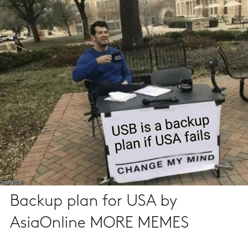 usa: USB is a backup  plan if USA fails  imgflip.com  CHANGE MY MIND Backup plan for USA by AsiaOnline MORE MEMES