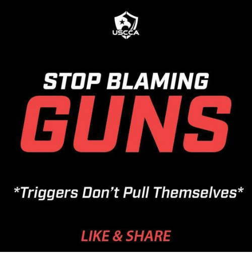 triggers: USCCA  STOP BLAMING  GUNS  *Triggers Don't Pull Themselves*  LIKE & SHARE