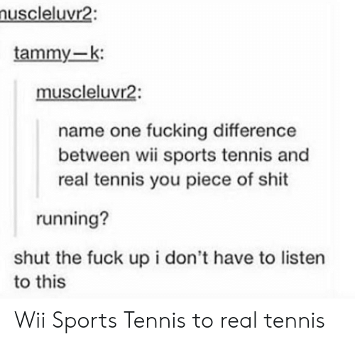 Fucking, Shit, and Sports: uscleluvr2:  tammy-k:  muscleluvr2:  name one fucking difference  between wii sports tennis and  real tennis you piece of shit  running?  shut the fuck up i don't have to listern  to this Wii Sports Tennis to real tennis