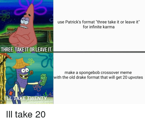 """Drake, Meme, and SpongeBob: use Patrick's format """"three take it or leave it""""  for infinite karma  THREE TAKEIT OR LEAVE IT  make a spongebob crossover meme  with the old drake format that will get 20 upvotes  LL TAKE.TWENTY Ill take 20"""