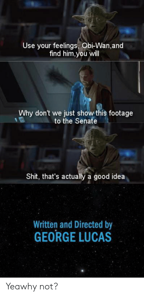 George Lucas: Use your feelings, Obi-Wan,and  find him,you will  Why don't we just show this footage  to the Senate  Shit, that's actually a good idea  Written and Directed by  GEORGE LUCAS Yeawhy not?
