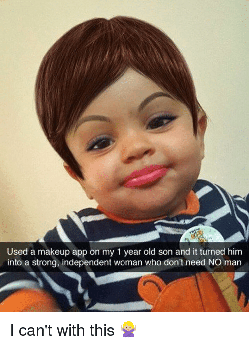 Stronge: Used a makeup app on my 1 year old son and it turned him  into a strong, independent woman who don't need NO man I can't with this 🙅🏼
