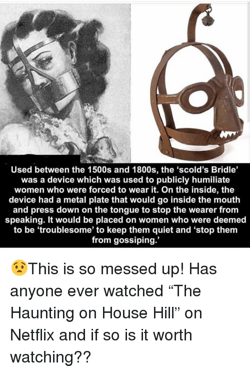 "Memes, Netflix, and House: Used between the 1500s and 1800s, the 'scold's Bridle'  was a device which was used to publicly humiliate  women who were forced to wear it. On the inside, the  device had a metal plate that would go inside the mouth  and press down on the tongue to stop the wearer from  speaking. It would be placed on women who were deemed  to be 'troublesome' to keep them quiet and 'stop them  from gossiping. 😧This is so messed up! Has anyone ever watched ""The Haunting on House Hill"" on Netflix and if so is it worth watching??"