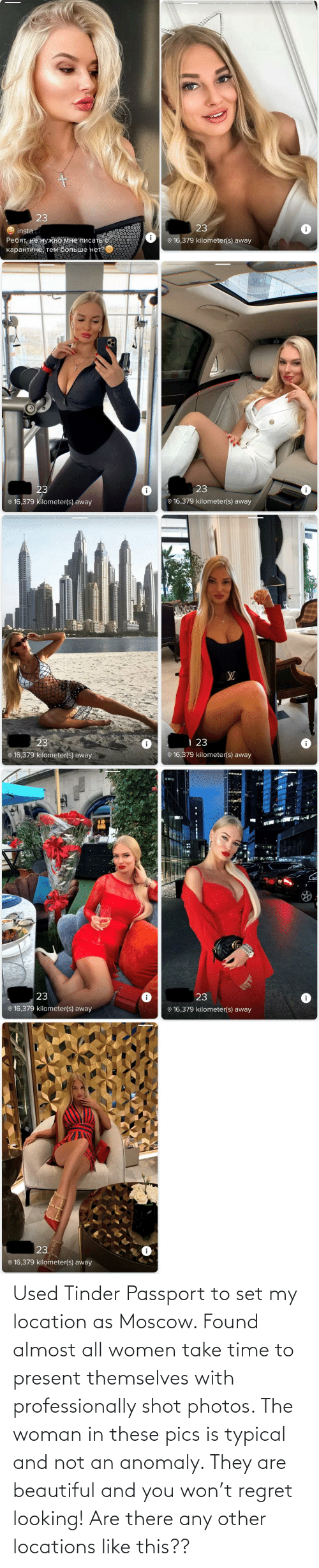 Locations: Used Tinder Passport to set my location as Moscow. Found almost all women take time to present themselves with professionally shot photos. The woman in these pics is typical and not an anomaly. They are beautiful and you won't regret looking! Are there any other locations like this??