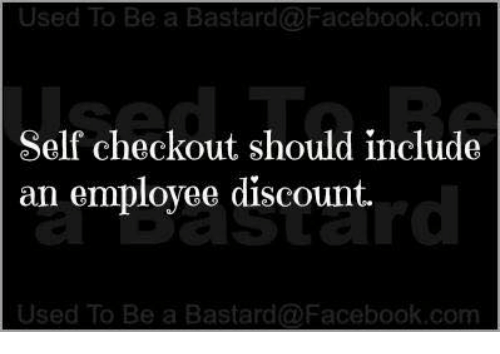 Bastardization: Used To Be a Bastard@Facebook.com  Self checkout should include  an employee discount.  rd  Used To Be a Bastard @Facebook.com