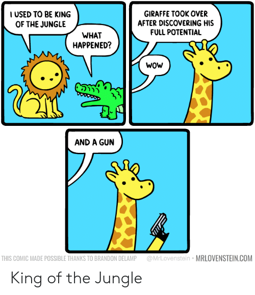 Wow, Giraffe, and Gun: USED TO BE KING  OF THE JUNGLE  GIRAFFE TOOK OVER  AFTER DISCOVERING HIS  FULL POTENTIAL  WHAT  HAPPENED?  wOw  AND A GUN  THIS COMIC MADE POSSIBLE THANKS TO BRANDON DELAMP @MrLovenstein MRLOVENSTEIN.COM King of the Jungle