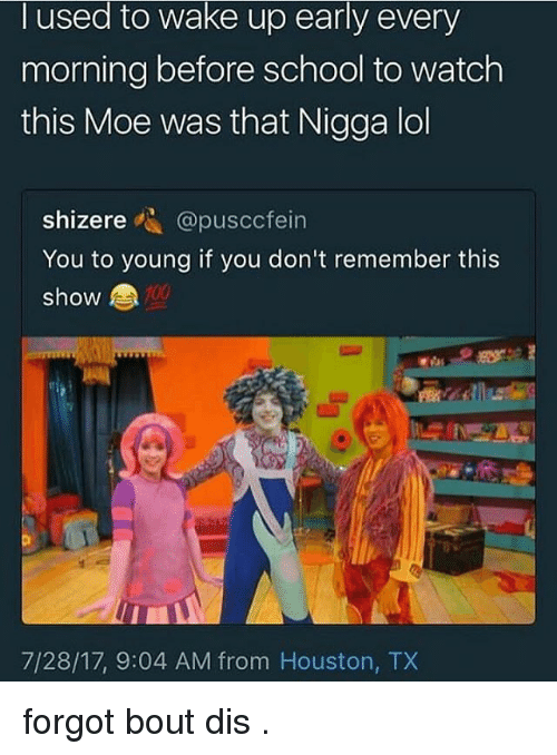 Anaconda, Lol, and Memes: used to wake Up early every  morning before school to watch  this Moe was that Nigga lol  shizere-. @puscctel  You to young if you don't remember this  show  100  7/28/17, 9:04 AM from Houston, TX forgot bout dis .