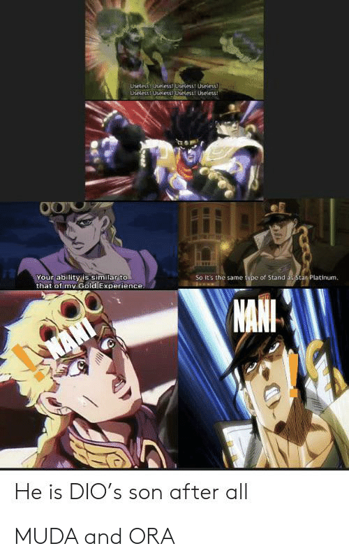 mani: Uselesi keless Uteless! Useless  UteleslUseess Uteless! Useless  Your ability is similar to  that of my Gold Experience.  So it's the same type of Stand as Star Platinum.  MANI  KANI  He is DIO's son after all MUDA and ORA