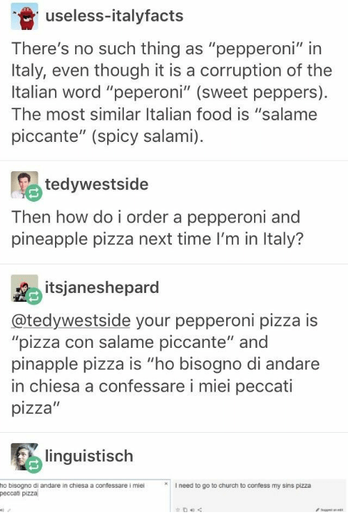 """Church, Food, and Pizza: useless-italyfacts  There's no such thing as """"pepperoni"""" in  Italy, even though it is a corruption of the  Italian word """"peperoni"""" (sweet peppers)  The most similar Italian food is """"salame  piccante"""" (spicy salami)  tedywestside  Then how do i order a pepperoni and  pineapple pizza next time I'm in Italy?  itsjaneshepard  @tedywestside your pepperoni pizza is  """"pizza con salame piccante"""" and  pinapple pizza is """"ho bisogno di andare  in chiesa a confessare i miei peccati  pizza""""  linguistisch  I need to go to church to confess my sins pizza  ho bisogno di andare in chiesa a confessare i miei  peccati pizza  get ane"""