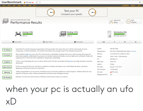 ssd: UserBenchmark &POL-UsePL  CPU GPU SSD HDD RAM USB FPS  COMPARE BUILD TEST  lest your PC  Compare your speeds  MSI Z270 TOMAHAWK (MS-7A68)  ADD TO PC  BUILD  TEST  Performance Results  YOUR PC  Gaming 133%  Desktop 101%  workstation 84%  UFO  UFO  Aircraft carrier  ASave results  Copy results  User guide  </>由  G+  System  Motherboard  Memory  Display  OS  BIOS Date  Uptime  Run Date  Run Duration  Run User  MSI MS-7A68  MSI 2270 TOMAHAWK (MS-7A68) (all builds)  13.4 GB free of 16 GB 2.4 GHz  2560 x 1440 32 Bit kolorów  Windows 10  20161215  0 Days  Aug 22 '17 at 1 216  112 Seconds  Overall this PC is performing above expectations (73rd percentile). This means that out of 100 PCs with exactly the same  components, 27 performed better. The overall PC percentile is the average of each of its individual components.  PC Status  With a brilliant single core score, this CPU is the business: It demolishes everyday tasks such as web browsing, office apps and  audio/video playback. Additionally this processor can handle moderate workstation, and even light server workloads. Finally, with  a gaming score of 103%, this CPUs suitability for 3D gaming is outstanding.  Processoir  175% is a record breaking 3D score, it's almost off the scale. This GPU can handle all 3D games at very high resolutions and ultra  detail levels.  Graphics  87.8% is a very good SSD score. This drive is suitable for moderate workstation use, it will facilitate fast boots, responsive  applications and ensure minimum IO wait times.  Boot Drive  16GB is enough RAM to run any version of Windows and it's more than sufficient for nearly all games. 16GB also allows for very  large file and system caches, software development and batch photo editing/processing  Memory  POL-User  ackground CPU  3%  OS Version  Windows 10 is the most recent version of Windows, and the best to date in our opinion. when your pc is actually an ufo xD