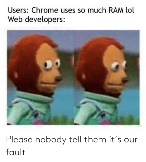 Chrome, Lol, and Ram: Users: Chrome uses so much RAM lol  Web developers: Please nobody tell them it's our fault