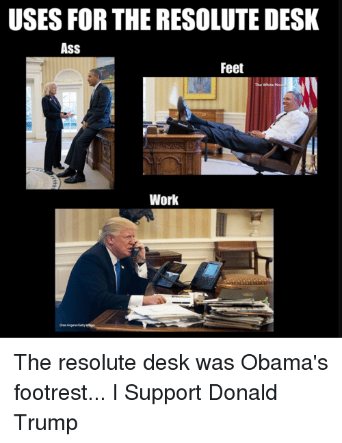 Ass, Donald Trump, and Work: USES FOR THE RESOLUTE DESK  Ass  Feet  The White  AI  Work  Drew Angarey The resolute desk was Obama's footrest...  I Support Donald Trump