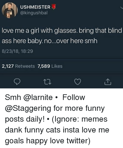 funny cats: USHMEISTER  okingushball  love me a girl with glasses. bring that blind  ass here baby.no...over here smh  8/23/18, 18:29  2,127 Retweets 7,589 Likes Smh @larnite • ➫➫➫ Follow @Staggering for more funny posts daily! • (Ignore: memes dank funny cats insta love me goals happy love twitter)