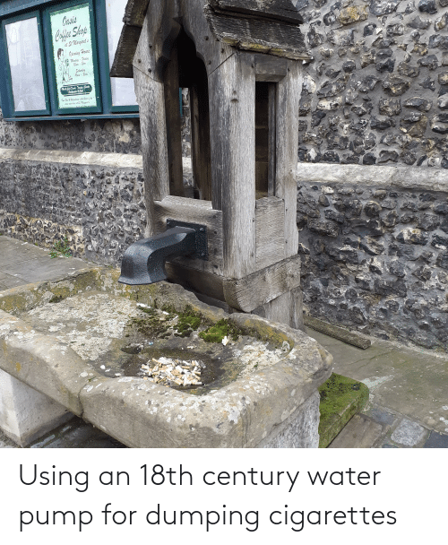 dumping: Using an 18th century water pump for dumping cigarettes