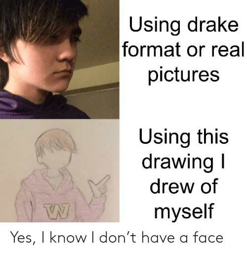 Drake, Reddit, and Pictures: Using drake  format or real  pictures  Using this  drawing I  drew of  myself Yes, I know I don't have a face