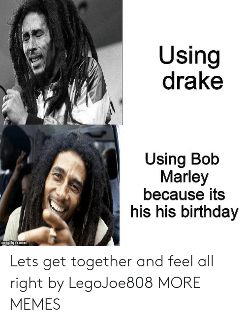 Birthday, Bob Marley, and Dank: Using  drake  Using Bob  Marley  because its  his his birthday Lets get together and feel all right by LegoJoe808 MORE MEMES