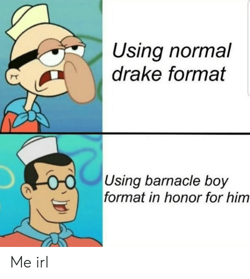 Drake, Irl, and Me IRL: Using normal  drake format  Using barnacle bojy  format in honor for him Me irl