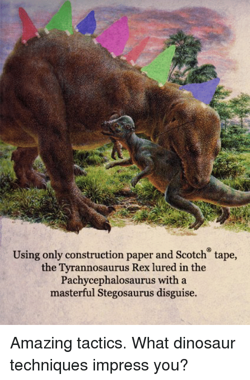 Impresser: Using only construction paper and Scotch tape,  the Tyrannosaurus Rex lured in the  Pachycephalosaurus with a  masterful Stegosaurus disguise. Amazing tactics.  What dinosaur techniques impress you?