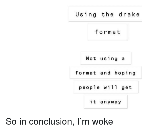 Drake, Format, and Conclusion: Using the drake  format  Not using a  format and hoping  people wil1 get  it any way So in conclusion, I'm woke